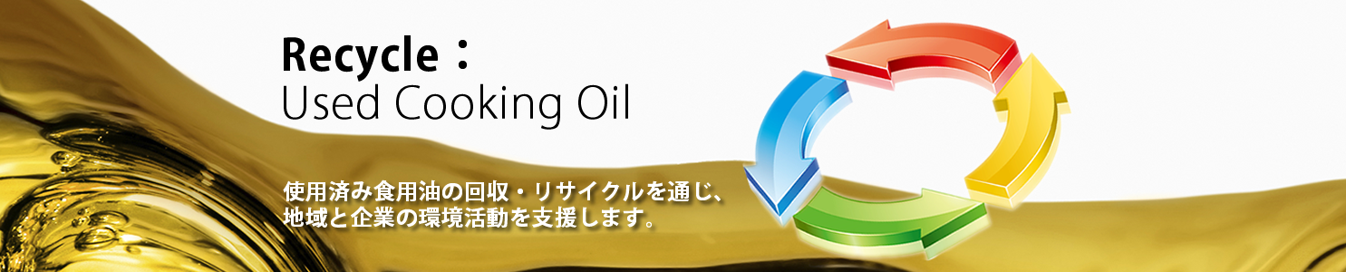 Recycle: Used Cooking Oil - 使用済み食用油の回収・リサイクルを通じ、地域と企業の環境活動を支援します。